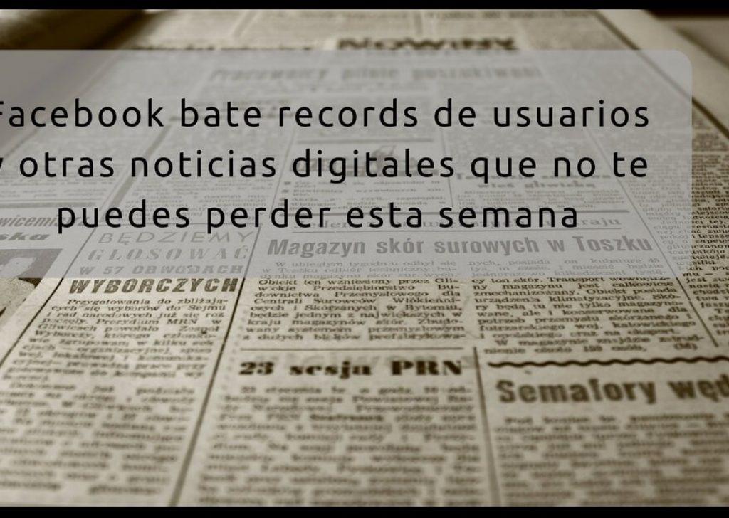 Facebook bate récords y otras noticias digitales que debes saber