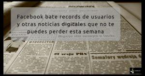 Lee más sobre el artículo Facebook bate récords y otras noticias digitales que debes saber