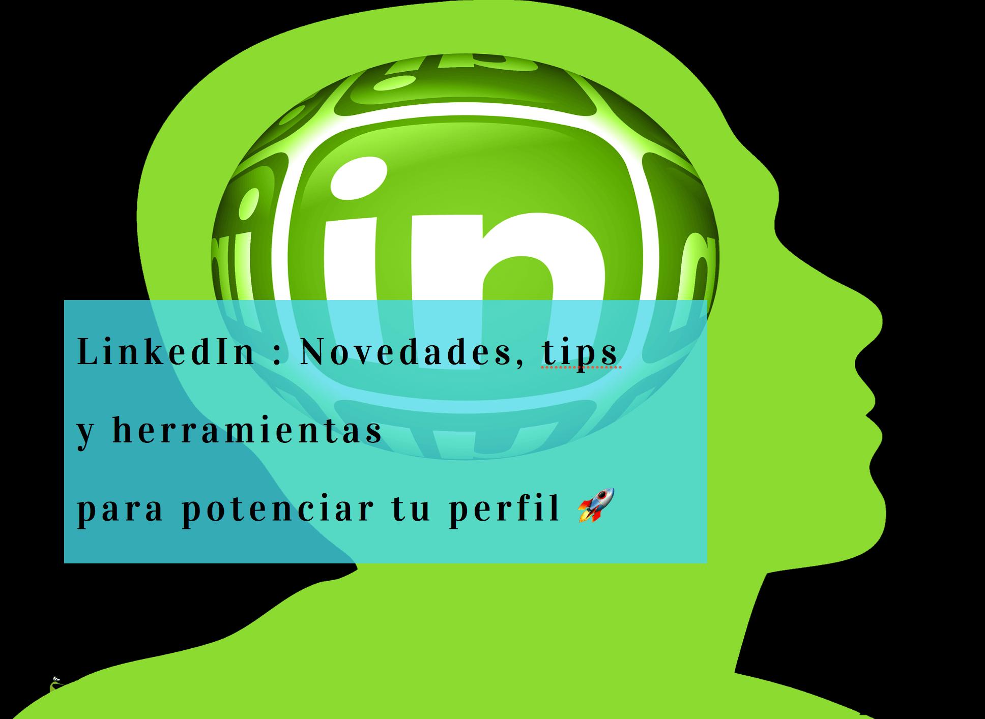 linkedin-novedades-tips-herramientas que te ayudarán a potenciar tu perfil de linkedin